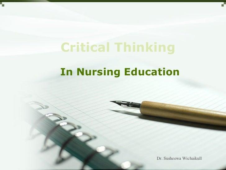 Critical ThinkingIn Nursing Education                Dr. Susheewa Wichaikull
