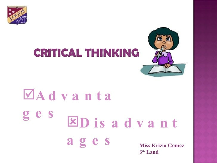 advantages of critical thinking in learning The importance of logic and critical thinking too many people are taken advantage of because of their lack of critical thinking, logic and deductive reasoning.