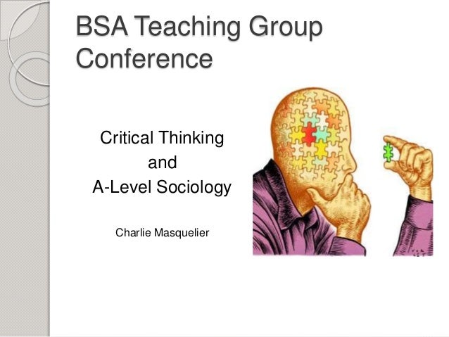 BSA Teaching Group Conference Critical Thinking and A-Level Sociology Charlie Masquelier