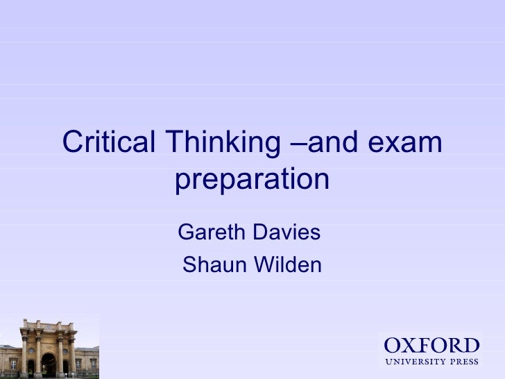 Critical Thinking –and exam preparation Gareth Davies  Shaun Wilden