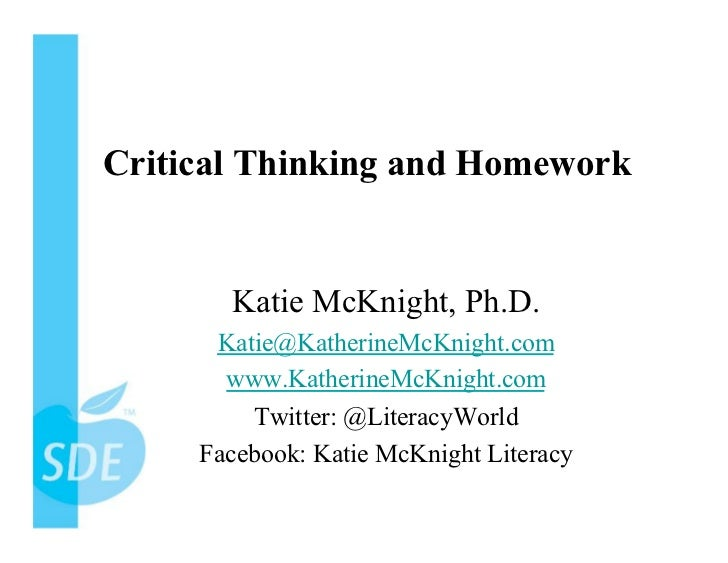 Critical Thinking and Homework       Katie McKnight, Ph.D.      Katie@KatherineMcKnight.com       www.KatherineMcKnight.co...