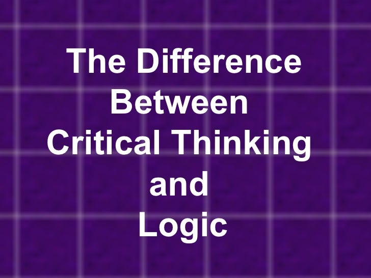 logic and critical thinking Critical thinking is the ability to analyze the way you think and present evidence for your ideas, rather than simply accepting your personal reasoning as sufficient proof you can gain numerous.