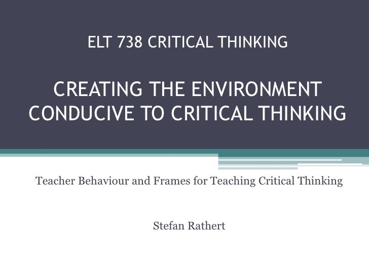 ELT 738 CRITICAL THINKING  CREATING THE ENVIRONMENTCONDUCIVE TO CRITICAL THINKINGTeacher Behaviour and Frames for Teaching...