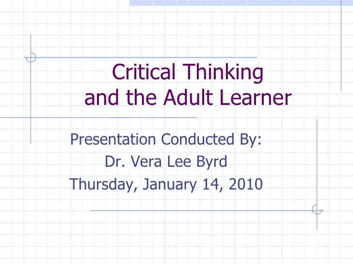 Critical Thinkingand the Adult Learner<br />Presentation Conducted By:<br />Dr. Vera Lee Byrd<br />Thursday, January 14, 2...