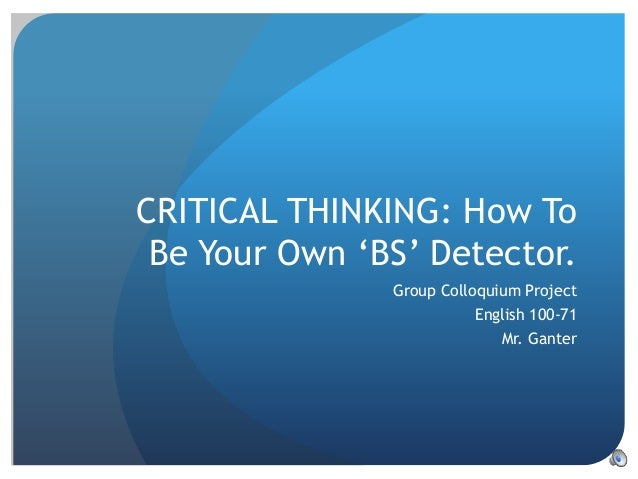 CRITICAL THINKING: How To Be Your Own 'BS' Detector. Group Colloquium Project English 100-71 Mr. Ganter