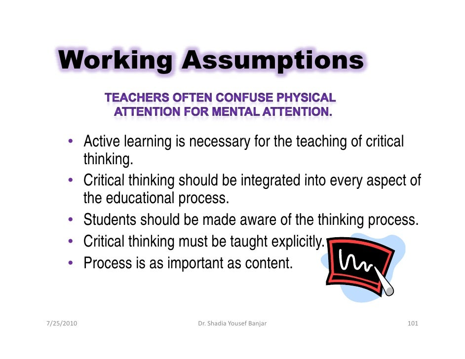 Working Assumptions         • Active learning is necessary for the teaching of critical         thinking.       • Critical...