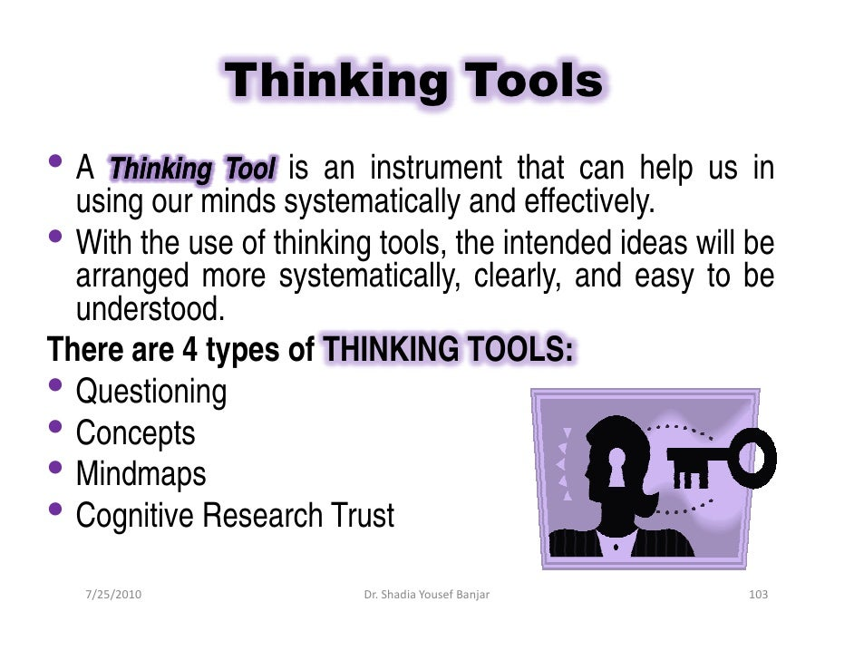 Thinking Tools • A Thinking Tool is an instrument that can help us in   using our minds systematically and effectively. • ...