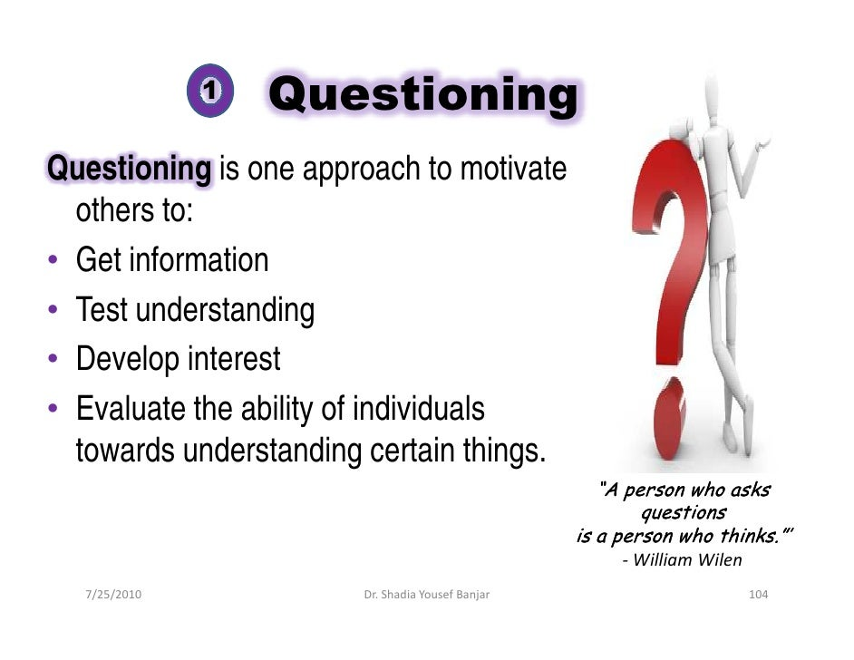 1   Questioning Questioning is one approach to motivate   others to: • Get information • Test understanding • Develop inte...
