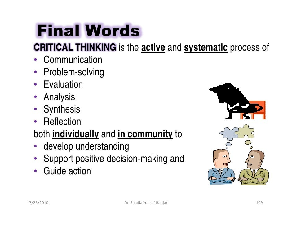 Final Words   CRITICAL THINKING is the active and systematic process of   • Communication   • Problem-solving   • Evaluati...