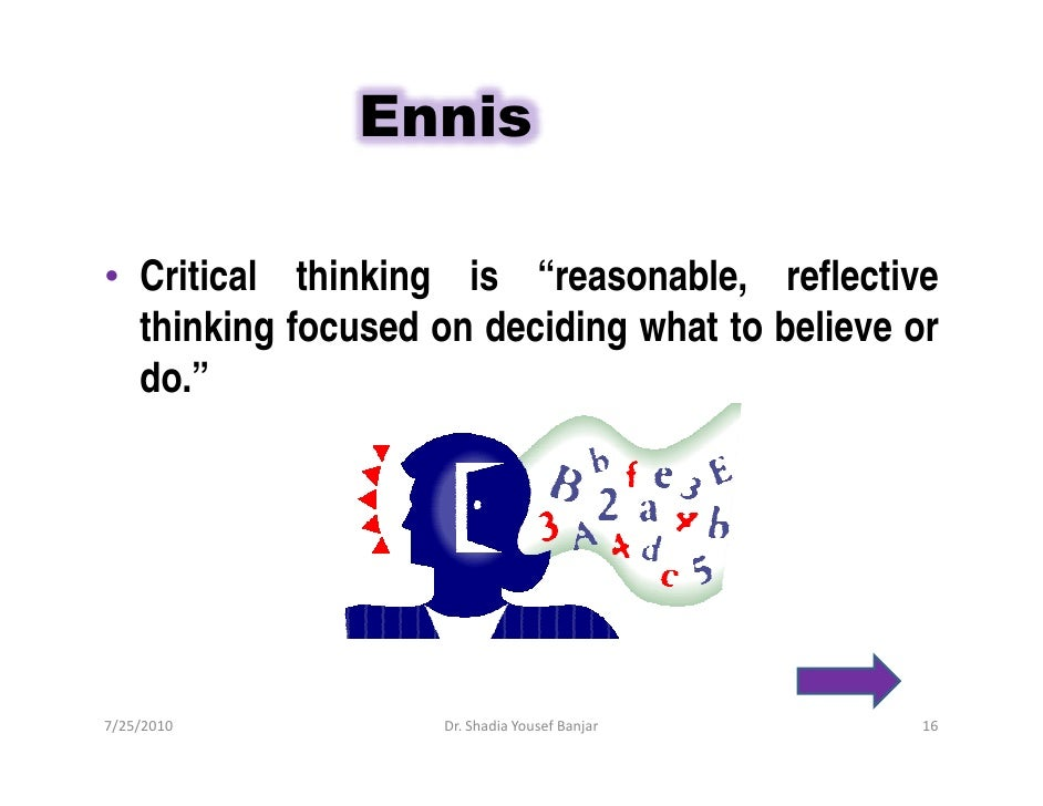 """Ennis  • Critical thinking is """"reasonable, reflective   thinking focused on deciding what to believe or   do.""""     7/25/20..."""