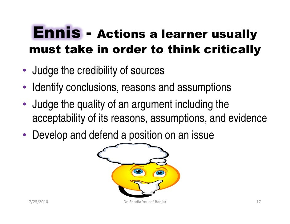 Ennis -  Actions a learner usually  must take in order to think critically • Judge the credibility of sources • Identify c...