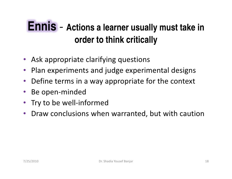 Ennis - Actions a learner usually must take in                 order to think critically  •   Ask appropriate clarifying q...