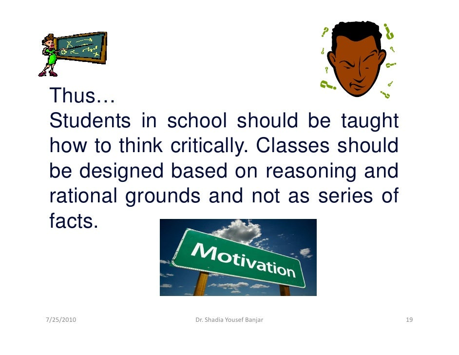 Thus…  Students in school should be taught  how to think critically. Classes should  be designed based on reasoning and  r...