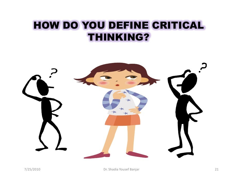 HOW DO YOU DEFINE CRITICAL              THINKING?     7/25/2010      Dr. Shadia Yousef Banjar   21