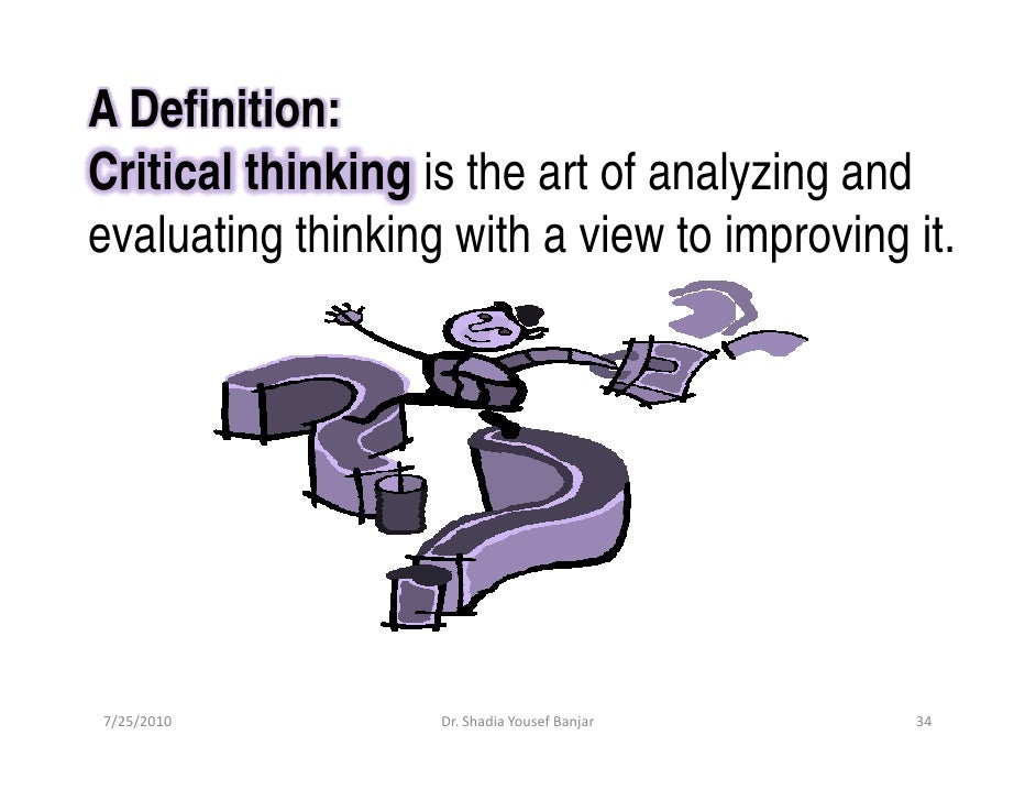 A Definition: Critical thinking is the art of analyzing and evaluating thinking with a view to improving it.     7/25/2010...