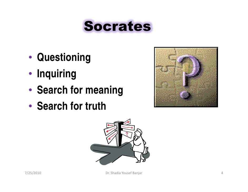 Socrates    •   Questioning   •   Inquiring   •   Search for meaning   •   Search for truth     7/25/2010           Dr. Sh...