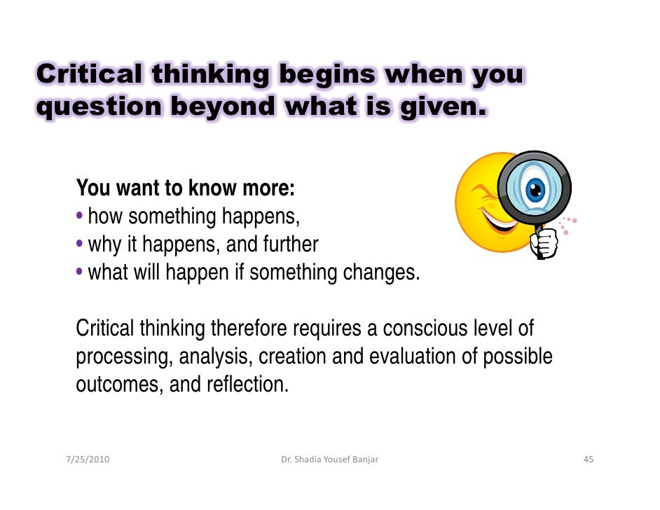 Critical thinking begins when you question beyond what is given.       You want to know more:     • how something happens,...