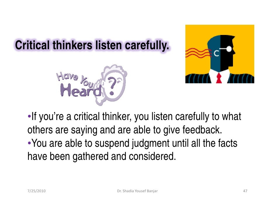 Critical thinkers listen carefully.       •If you're a critical thinker, you listen carefully to what   others are saying ...