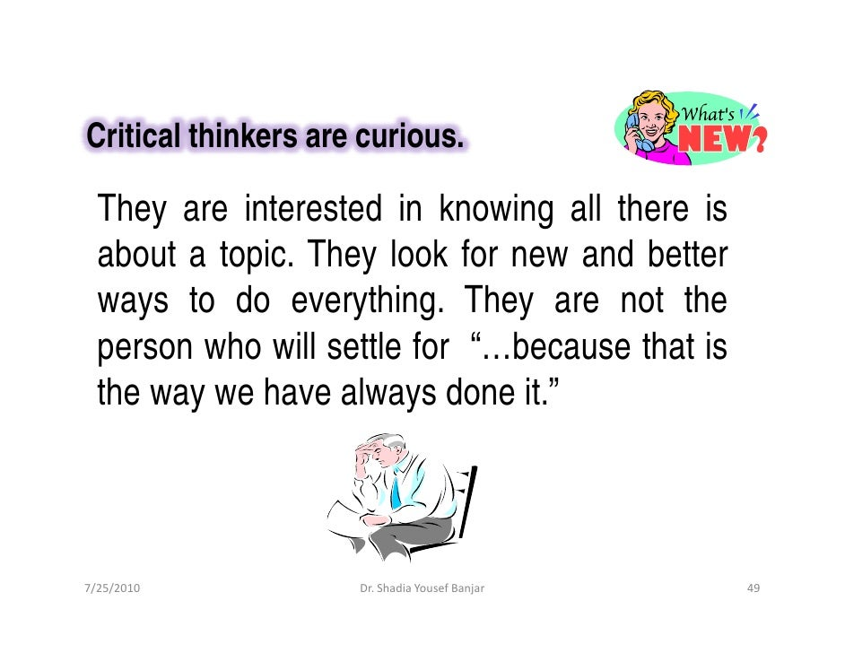 Critical thinkers are curious.    They are interested in knowing all there is   about a topic. They look for new and bette...