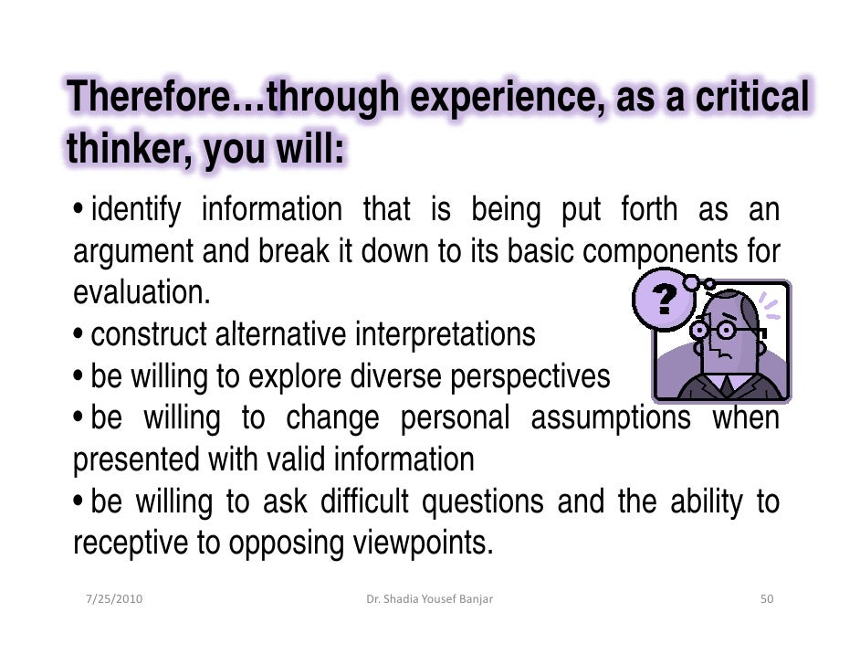 Therefore…through experience, as a critical thinker, you will: • identify information that is being put forth as an argume...