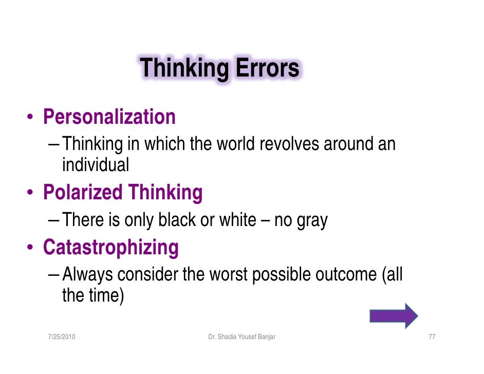 Thinking Errors • Personalization   – Thinking in which the world revolves around an     individual • Polarized Thinking  ...