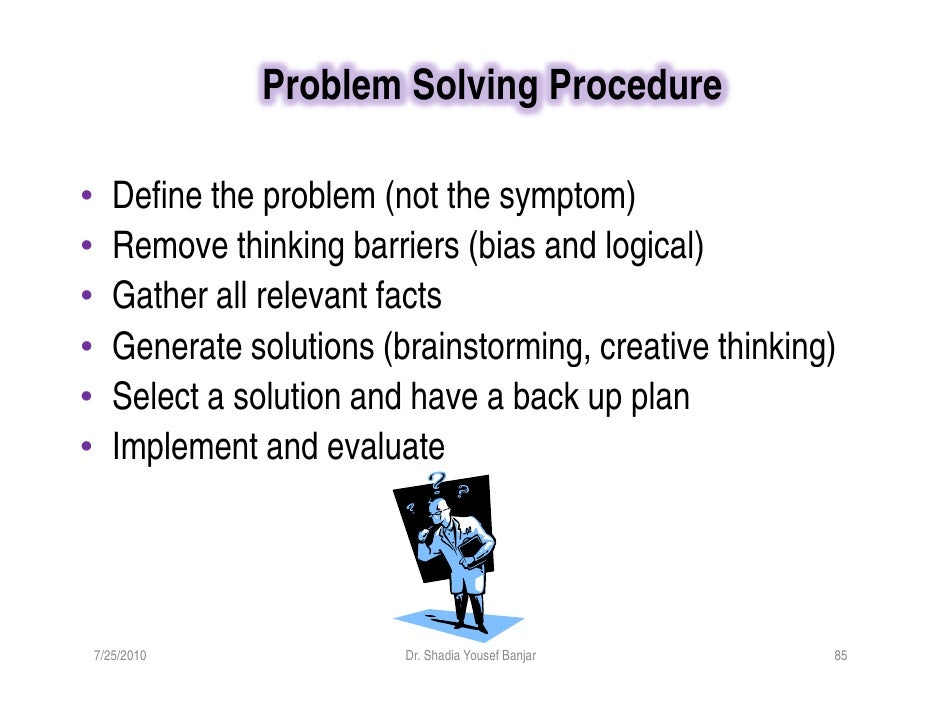 Problem Solving Procedure  •      Define the problem (not the symptom) •      Remove thinking barriers (bias and logical) ...
