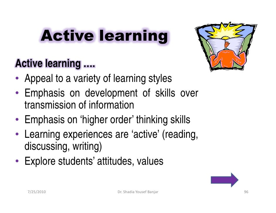 Active learning Active learning …. • Appeal to a variety of learning styles • Emphasis on development of skills over   tra...