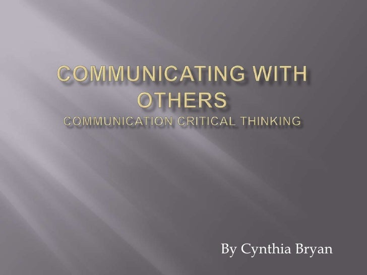 Communicating with OthersCommunication Critical Thinking<br />By Cynthia Bryan<br />