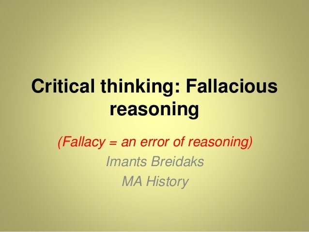 fallacy in critical thinking Logical fallacies are errors that occur in arguments in logic, an argument is the giving of reasons (called premises) to support some claim (called the conclusion.
