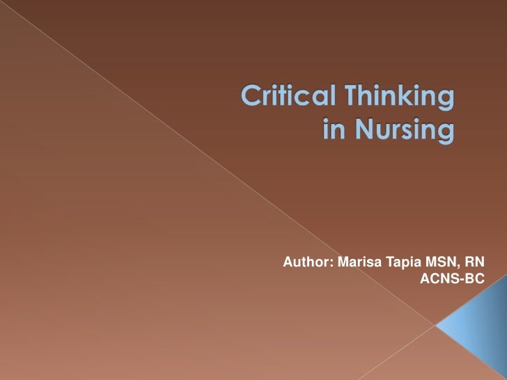 Critical Thinking in Nursing  <br />Author: Marisa Tapia MSN, RN<br /> ACNS-BC<br />