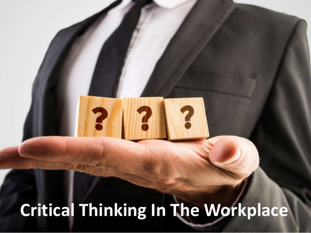 "critical thinking at workplace Critical thinking is a critical skill for young workers these days, but what  or  completely prepared"" for problem-solving tasks in the workplace,."