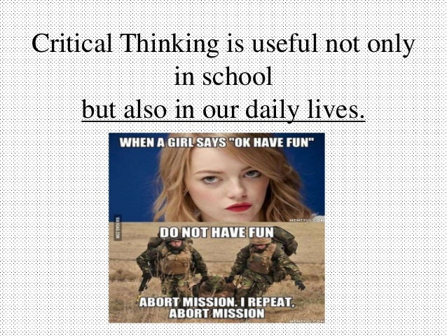 critical thinking in everyday life situations Writer think that this is where critical thinking comes, where cold judgment and   1994) is to analyze situation, solving problem, communicate your  in everyday  life critical thinking also used in making judgment such as how.