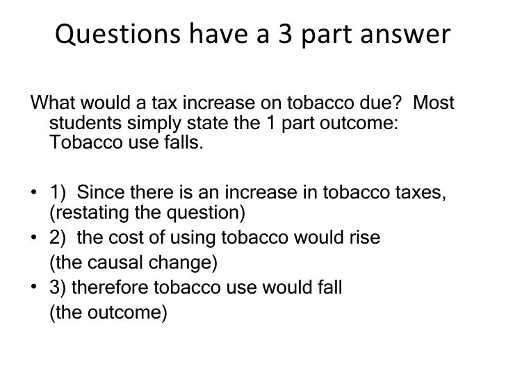 Questions have a 3 part answer <ul><li>What would a tax increase on tobacco due?  Most students simply state the 1 part ou...