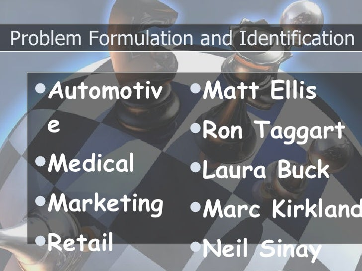 problem formulation and identification Problem formulation and identification g armstead, d clay-kersey, a fassia, a nunez, j rogers & d turley university of phoenix mgt 350 bruce fanger.