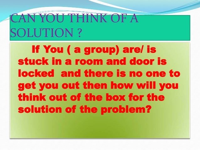 CAN YOU THINK OF A SOLUTION ? If You ( a group) are/ is stuck in a room and door is locked and there is no one to get you ...