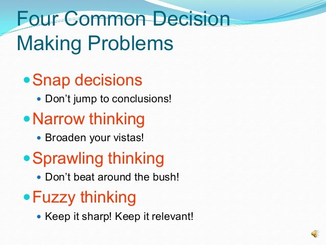 Four Common Decision Making Problems Snap decisions  Don't jump to conclusions! Narrow thinking  Broaden your vistas! ...