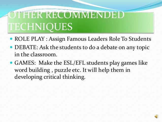 OTHER RECOMMENDED TECHNIQUES  ROLE PLAY : Assign Famous Leaders Role To Students  DEBATE: Ask the students to do a debat...