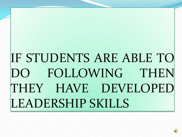 IF STUDENTS ARE ABLE TO DO FOLLOWING THEN THEY HAVE DEVELOPED LEADERSHIP SKILLS