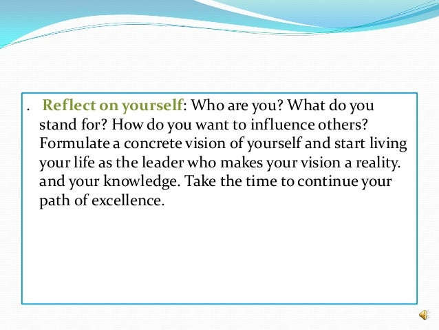 . Reflect on yourself: Who are you? What do you stand for? How do you want to influence others? Formulate a concrete visio...