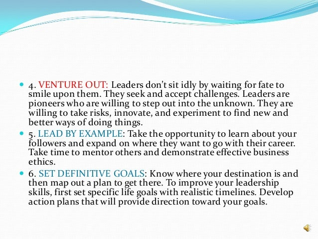  4. VENTURE OUT: Leaders don't sit idly by waiting for fate to smile upon them. They seek and accept challenges. Leaders ...