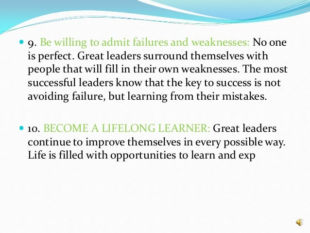  9. Be willing to admit failures and weaknesses: No one is perfect. Great leaders surround themselves with people that wi...