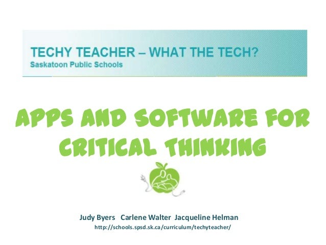 Apps and Software for   Critical Thinking    Judy Byers Carlene Walter Jacqueline Helman        http://schools.spsd.sk.ca/...