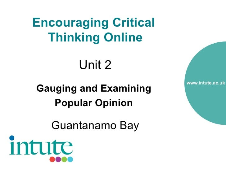 Encouraging Critical   Thinking Online         Unit 2 Gauging and Examining    Popular Opinion     Guantanamo Bay