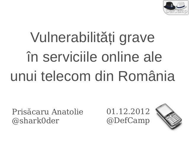 Vulnerabilități grave  în serviciile online aleunui telecom din RomâniaPrisăcaru Anatolie   01.12.2012@shark0der          ...