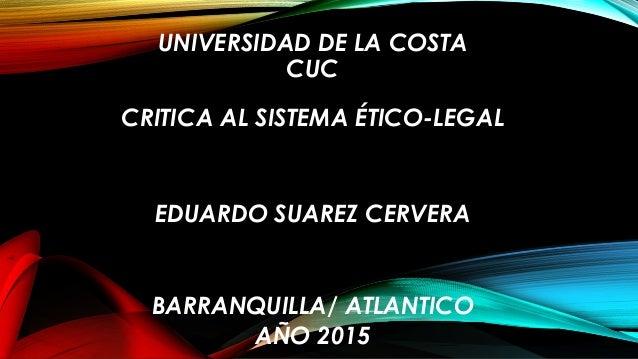 UNIVERSIDAD DE LA COSTA CUC CRITICA AL SISTEMA ÉTICO-LEGAL EDUARDO SUAREZ CERVERA BARRANQUILLA/ ATLANTICO AÑO 2015