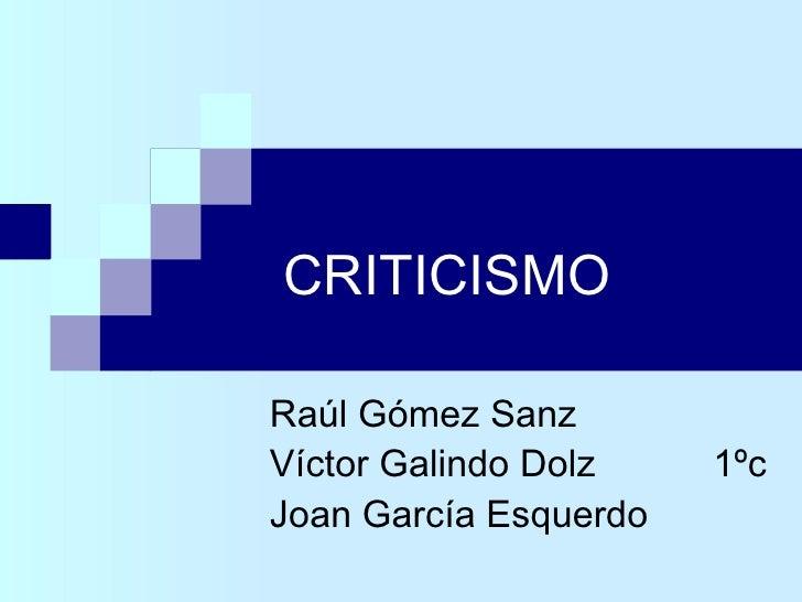 CRITICISMO Raúl Gómez Sanz Víctor Galindo Dolz   1ºc Joan García Esquerdo