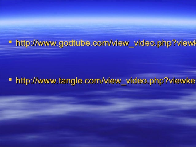  http://www.godtube.com/view_video.php?viewkhttp://www.godtube.com/view_video.php?viewk  http://www.tangle.com/view_vide...