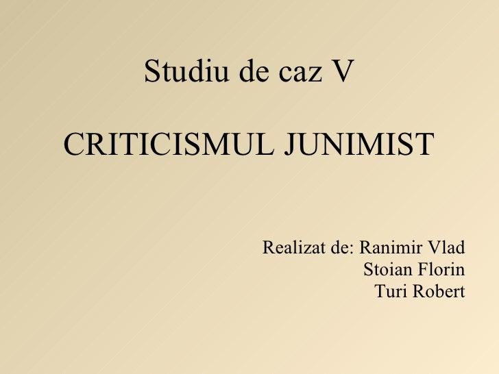 Studiu de caz V CRITICISMUL JUNIMIST Realizat de: Ranimir Vlad Stoian Florin Turi Robert