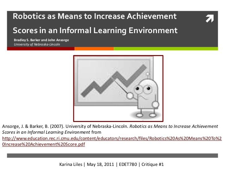 Robotics as Means to Increase Achievement Scores in an Informal Learning Environment<br />Bradley S. Barker and John Ansor...