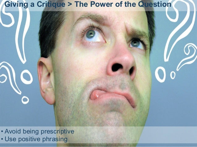 Giving a Critique > The Power of the Question • Avoid being prescriptive • Use positive phrasing